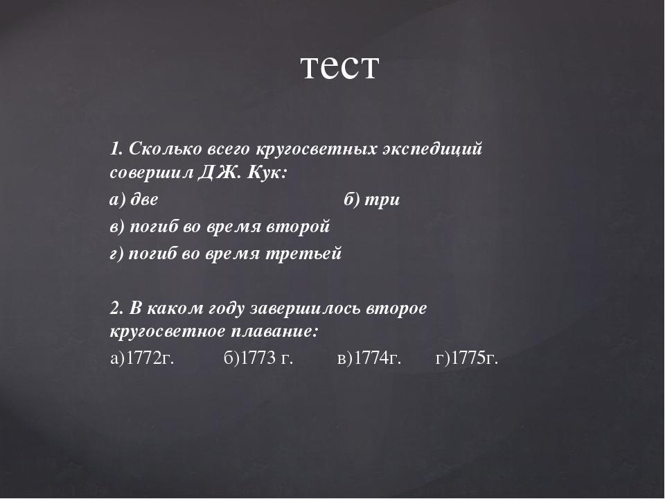 1. Сколько всего кругосветных экспедиций совершил ДЖ. Кук: а) две б) три в) п...
