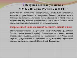 ? Ведущая целевая установка УМК «Школа России» и ФГОС Воспитание гуманного,