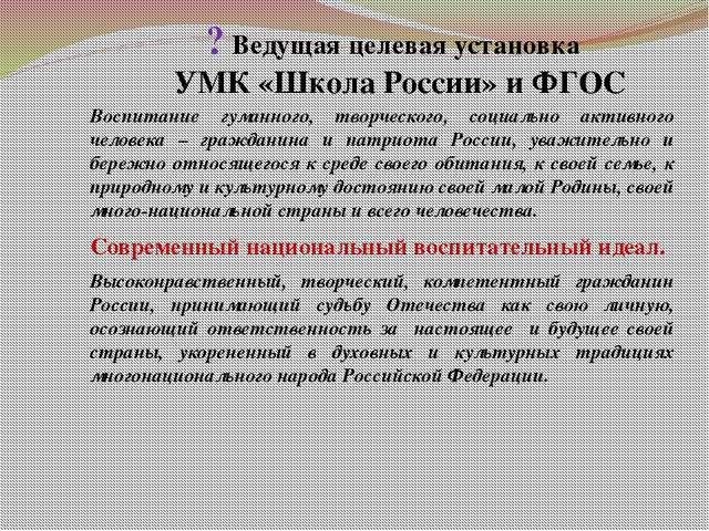 ? Ведущая целевая установка УМК «Школа России» и ФГОС Воспитание гуманного,...