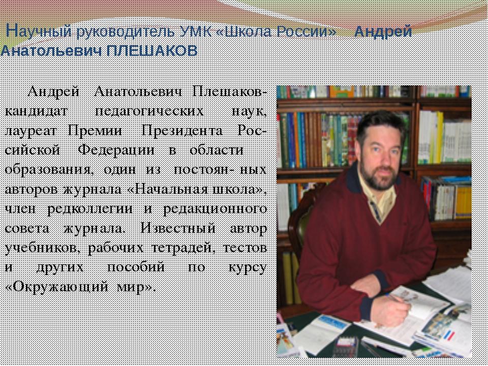 Научный руководитель УМК «Школа России» Андрей Анатольевич ПЛЕШАКОВ Андрей ...