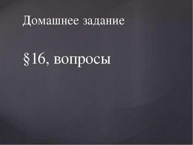 §16, вопросы Домашнее задание