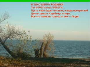 И ТИХО ШЕПЧУ РОДНИКИ: ТЫ БЕРЕГИ НАС БЕРЕГИ… Пусть небо будет чистым, а вода п