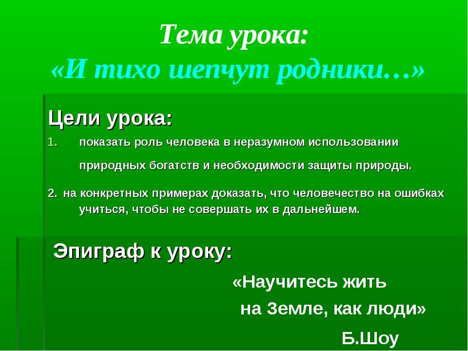Тема урока: «И тихо шепчут родники…» Цели урока: показать роль человека в нер...