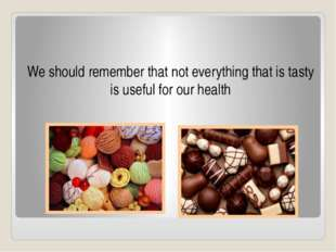 We should remember that not everything that is tasty is useful for our health