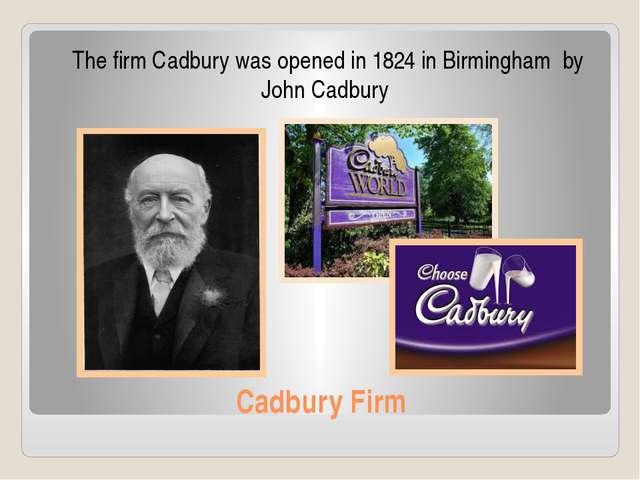 Cadbury Firm The firm Cadbury was opened in 1824 in Birmingham by John Cadbury