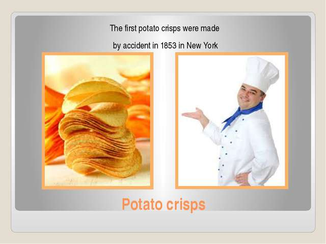 Potato crisps The first potato crisps were made by accident in 1853 in New York