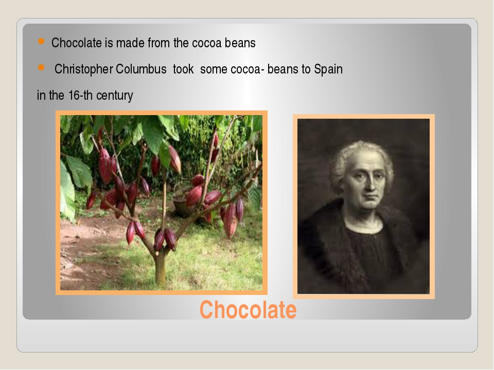 Chocolate Chocolate is made from the cocoa beans Christopher Columbus took so...