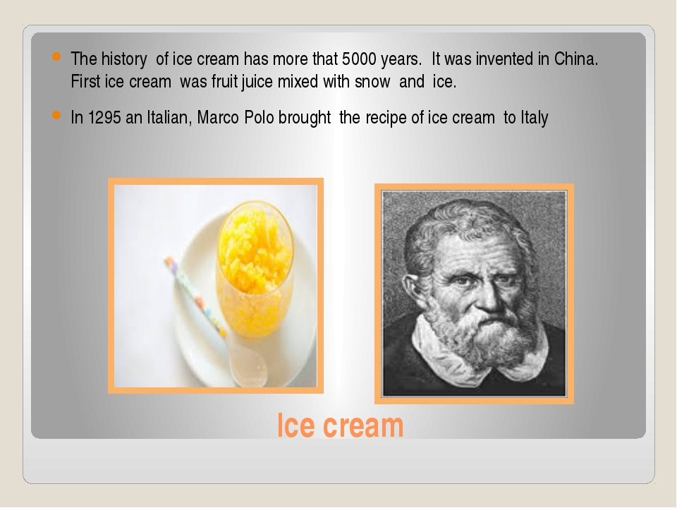 Ice cream The history of ice cream has more that 5000 years. It was invented...