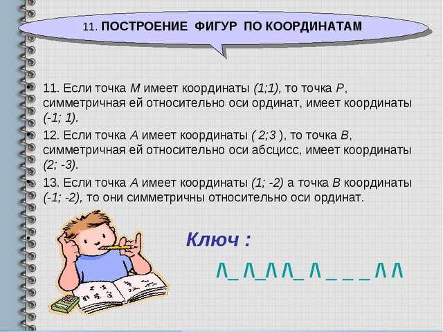 11. Если точка М имеет координаты (1;1), то точка Р, симметричная ей относите...