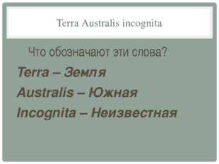 Terra Australis incognita Что обозначают эти слова? Terra – Земля Australis –
