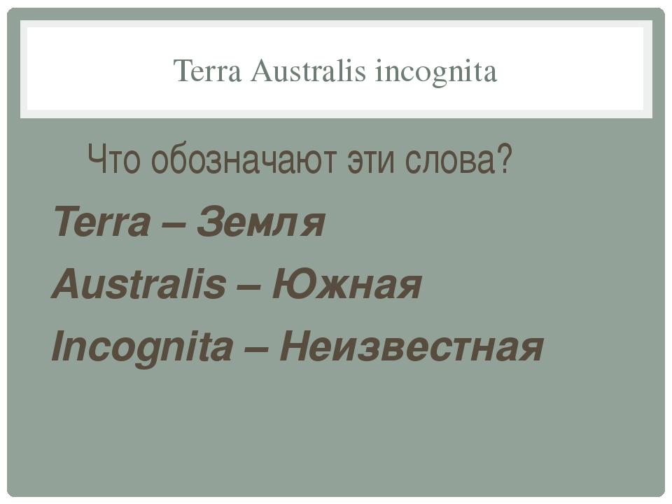 Terra Australis incognita Что обозначают эти слова? Terra – Земля Australis –...