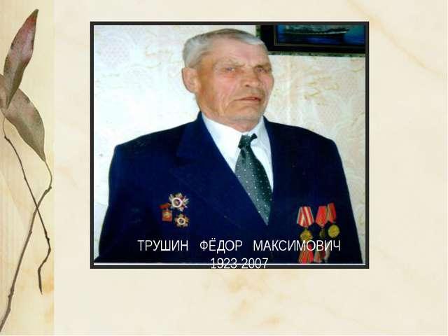 ТРУШИН ФЁДОР МАКСИМОВИЧ 1923-2007