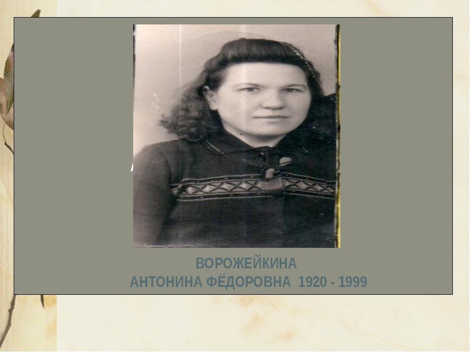 ВОРОЖЕЙКИНА АНТОНИНА ФЁДОРОВНА 1920 - ВОРОЖЕЙКИНА АНТОНИНА ФЁДОРОВНА 1920 - 1...