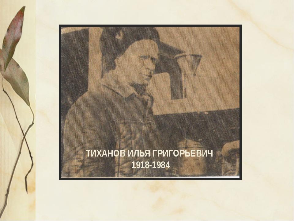 ТИХАНОВ ИЛЬЯ ГРИГОРЬЕВИЧ 1918-1984
