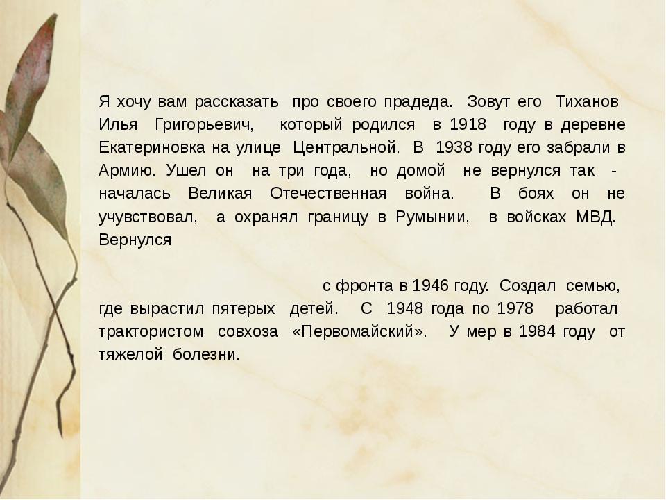 Я хочу вам рассказать про своего прадеда. Зовут его Тиханов Илья Григорьевич,...