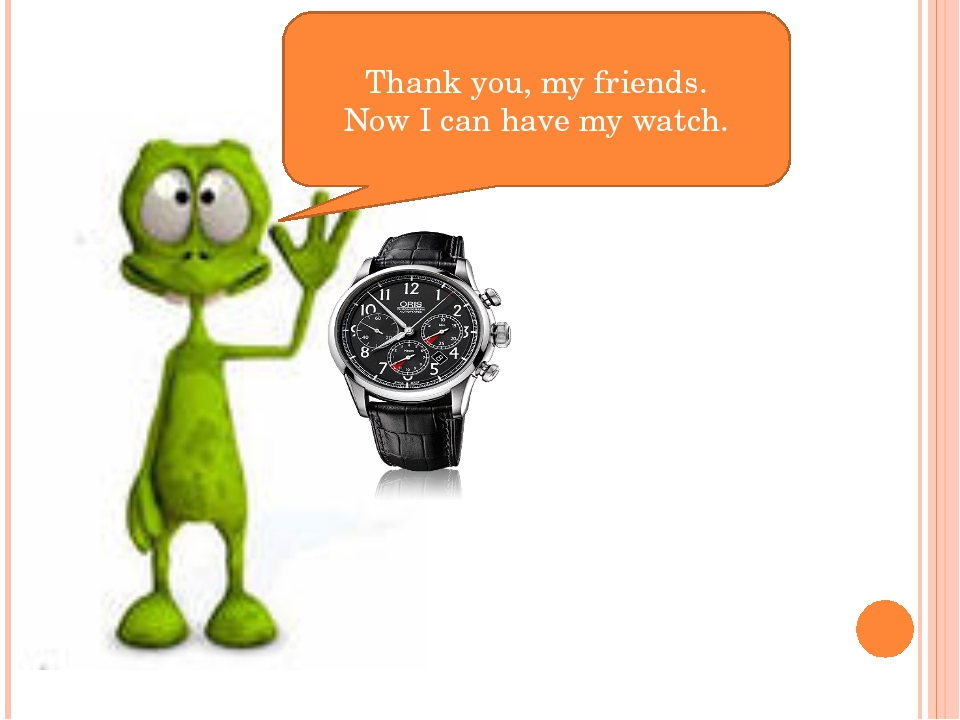 Thank you, my friends. Now I can have my watch.