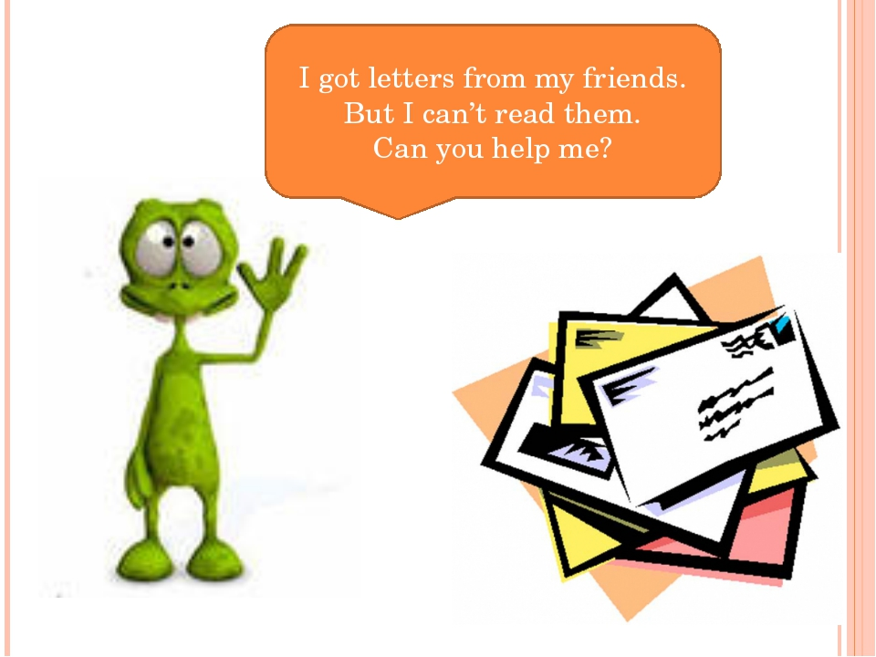 I got letters from my friends. But I can't read them. Can you help me?