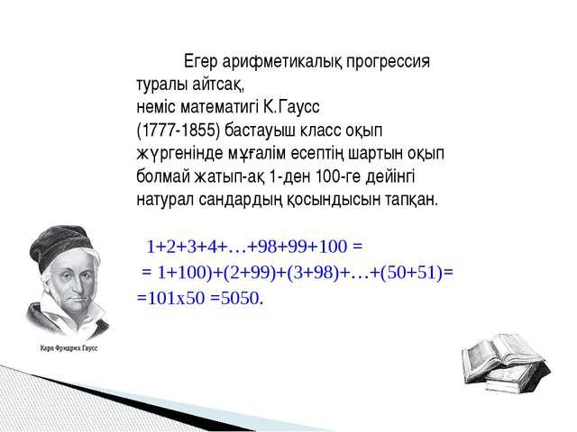 Егер арифметикалық прогрессия туралы айтсақ, неміс математигі К.Гаусс (1777-...