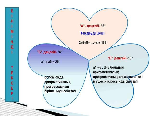 """2+5+8+ ....+х = 155 Теңдеуді шеш: """"А""""- деңгейі- """"5"""" а1=-5 , d=3 болатын арифм..."""