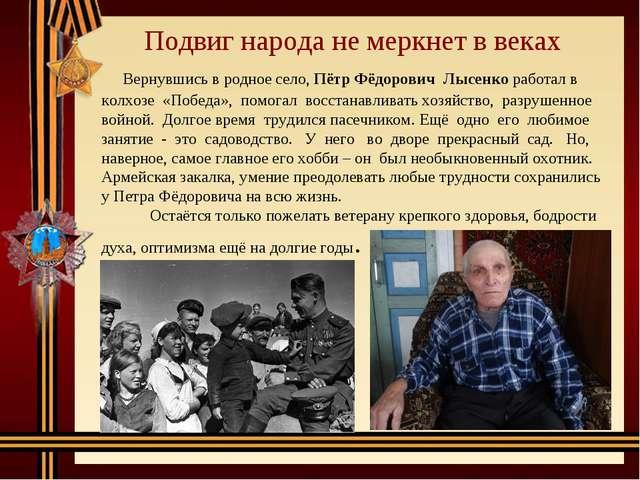 Подвиг народа не меркнет в веках Вернувшись в родное село, Пётр Фёдорович Лы...