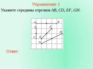 Упражнение 1 Укажите середины отрезков AB, CD, EF, GH. Ответ: В режиме слайдо