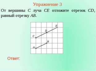 Упражнение 3 От вершины C луча CE отложите отрезок CD, равный отрезку AB. Отв