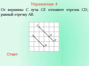 Упражнение 4 От вершины C луча CE отложите отрезок CD, равный отрезку AB. Отв