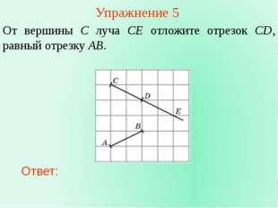 Упражнение 5 От вершины C луча CE отложите отрезок CD, равный отрезку AB. Отв