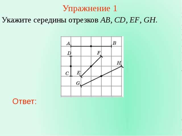 Упражнение 1 Укажите середины отрезков AB, CD, EF, GH. Ответ: В режиме слайдо...