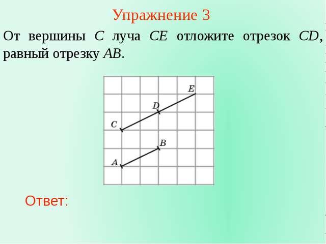 Упражнение 3 От вершины C луча CE отложите отрезок CD, равный отрезку AB. Отв...