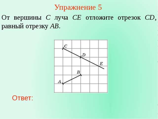 Упражнение 5 От вершины C луча CE отложите отрезок CD, равный отрезку AB. Отв...