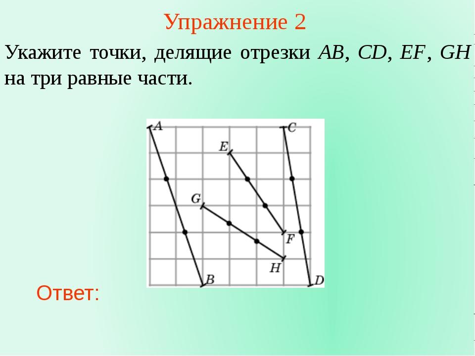 Упражнение 2 Укажите точки, делящие отрезки AB, CD, EF, GH на три равные част...