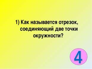 1) Как называется отрезок, соединяющий две точки окружности?