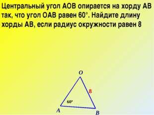 Центральный угол АОВ опирается на хорду АВ так, что угол ОАВ равен 60°. Найди