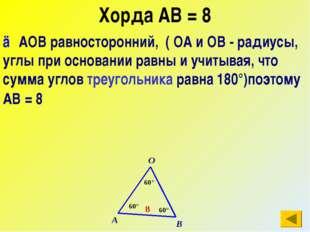 Хорда АВ = 8 △АОВ равносторонний, ( ОА и ОВ - радиусы, углы при основании рав