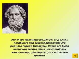 Это слова Архимеда (ок.287-211 гг.до.н.э.), погибшего при захвате римлянами е