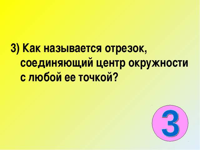 3) Как называется отрезок, соединяющий центр окружности с любой ее точкой?
