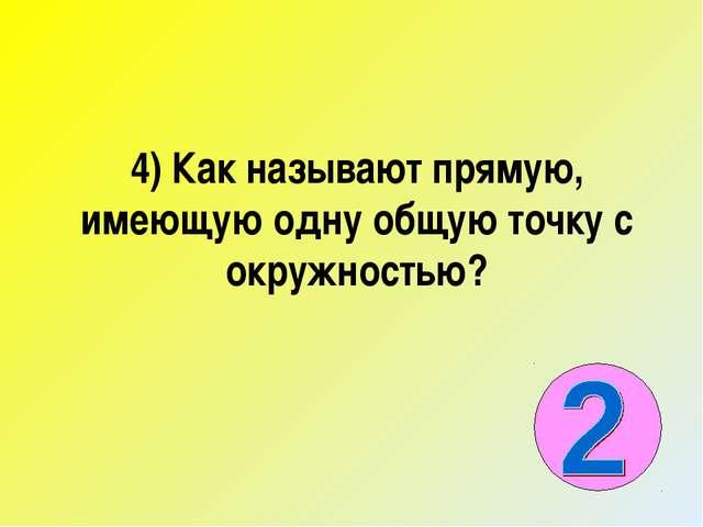 4) Как называют прямую, имеющую одну общую точку с окружностью?