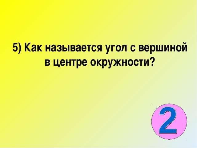 5) Как называется угол с вершиной в центре окружности?