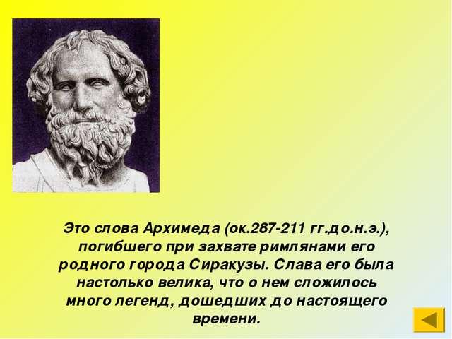 Это слова Архимеда (ок.287-211 гг.до.н.э.), погибшего при захвате римлянами е...