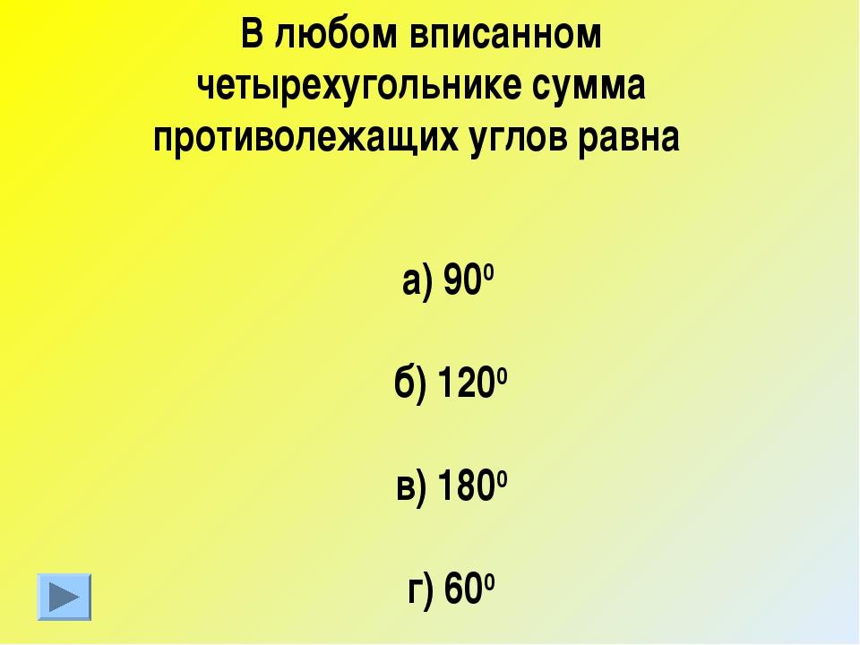 1 В любом вписанном четырехугольнике сумма противолежащих углов равна а) 900...