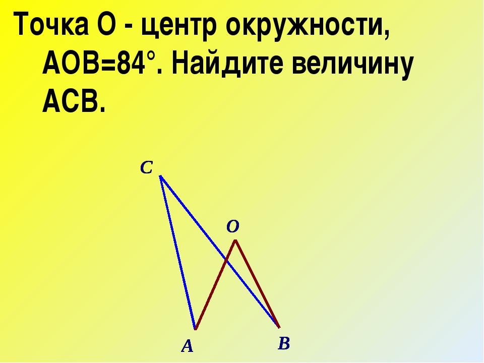 Точка О - центр окружности, ∠АОВ=84°. Найдите величину ∠АСВ.