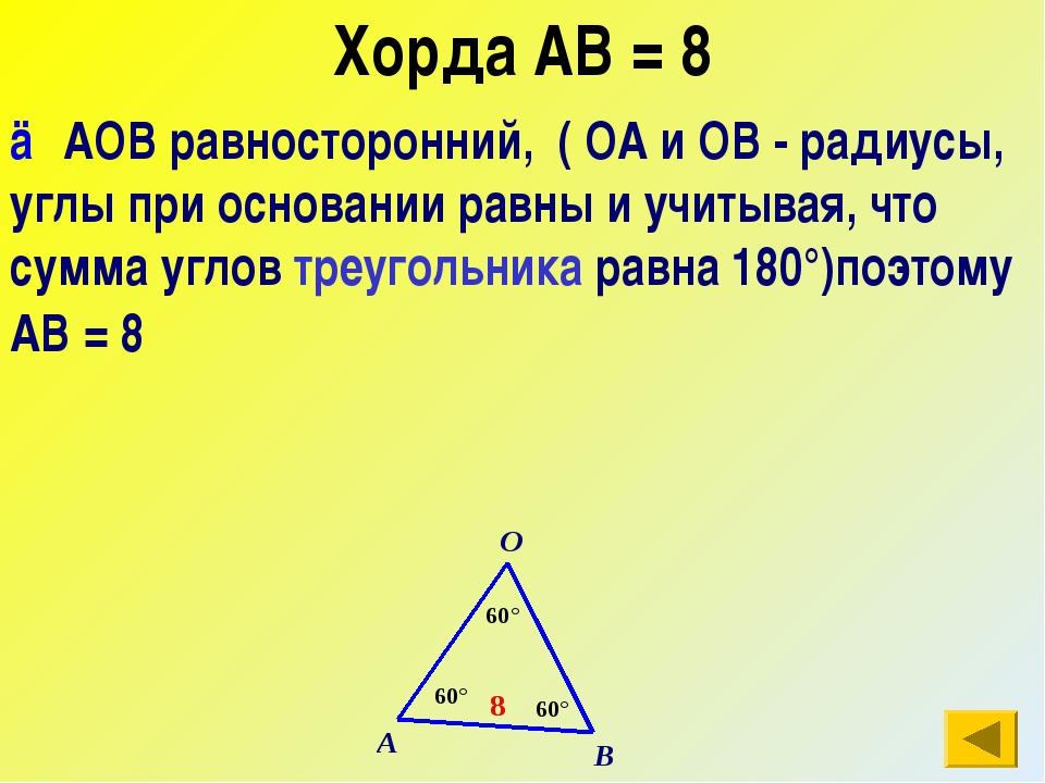 Хорда АВ = 8 △АОВ равносторонний, ( ОА и ОВ - радиусы, углы при основании рав...