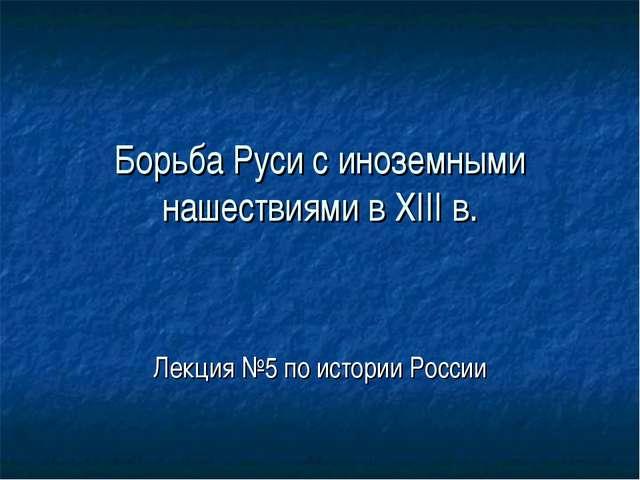 Борьба Руси с иноземными нашествиями в XIII в. Лекция №5 по истории России