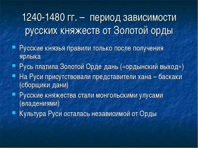 1240-1480 гг. – период зависимости русских княжеств от Золотой орды Русские к...
