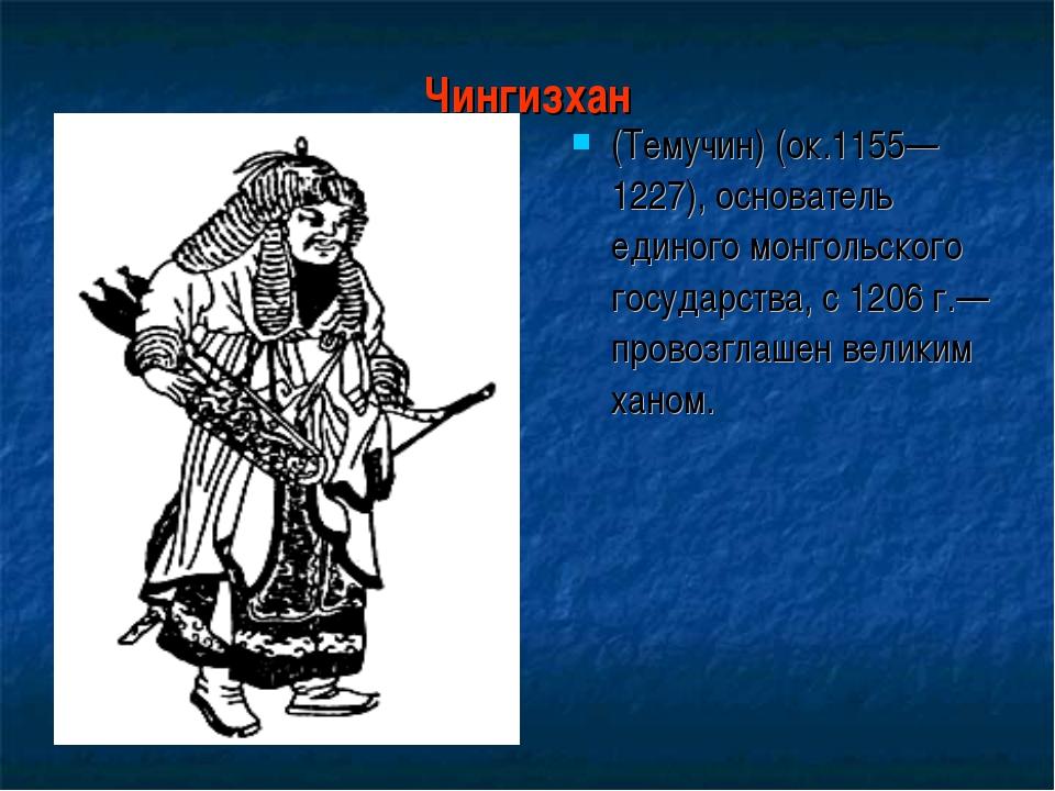 Чингизхан (Темучин) (ок.1155—1227), основатель единого монгольского государст...