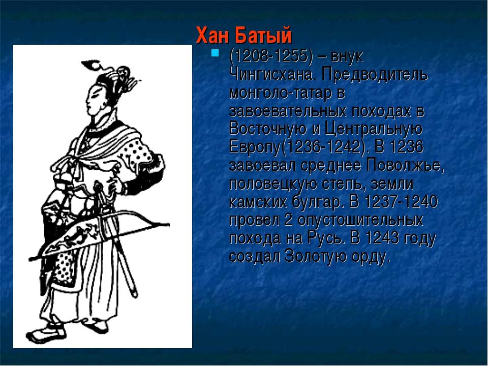 Хан Батый (1208-1255) – внук Чингисхана. Предводитель монголо-татар в завоева...