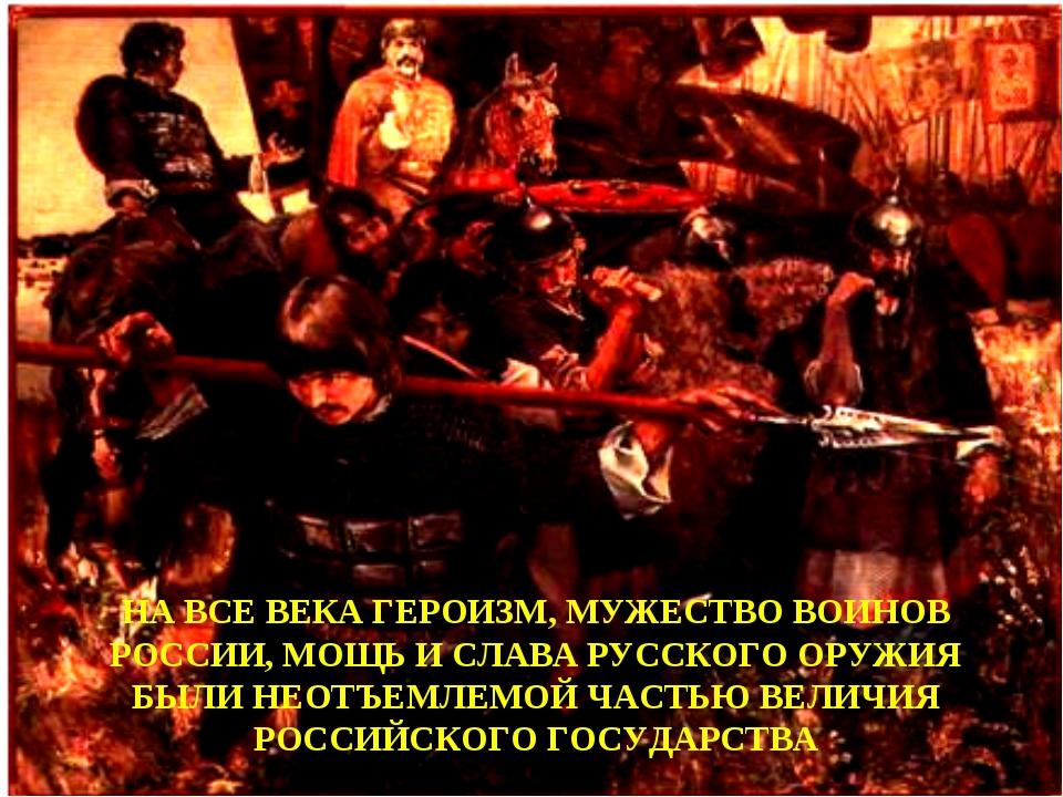 НА ВСЕ ВЕКА ГЕРОИЗМ, МУЖЕСТВО ВОИНОВ РОССИИ, МОЩЬ И СЛАВА РУССКОГО ОРУЖИЯ БЫЛ...