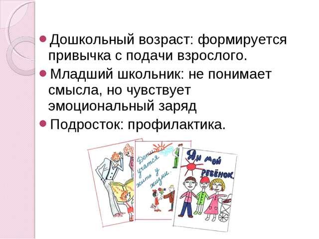 Дошкольный возраст: формируется привычка с подачи взрослого. Младший школьник...