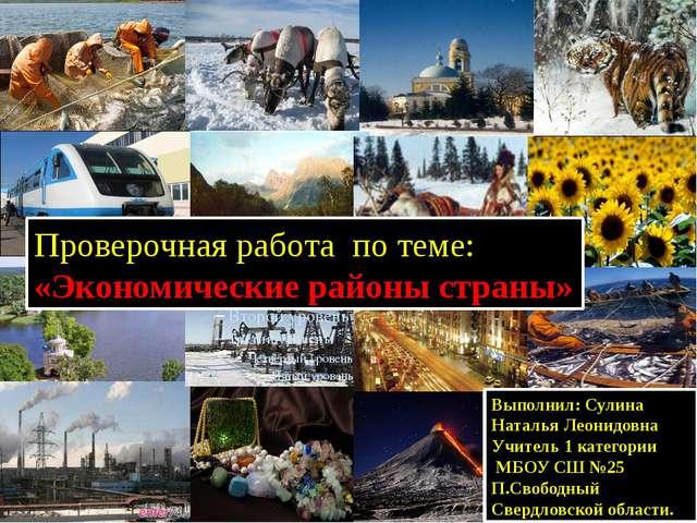 Проверочная работа по теме: «Экономические районы страны» Выполнил: Сулина Н...